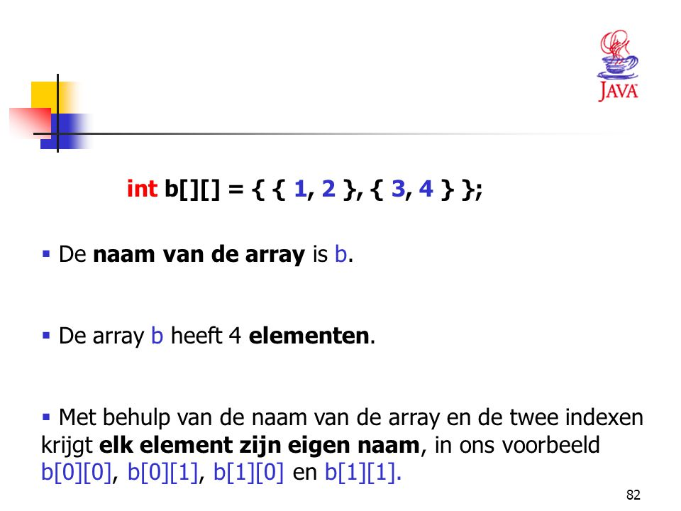 int b[][] = { { 1, 2 }, { 3, 4 } }; De naam van de array is b. De array b heeft 4 elementen.